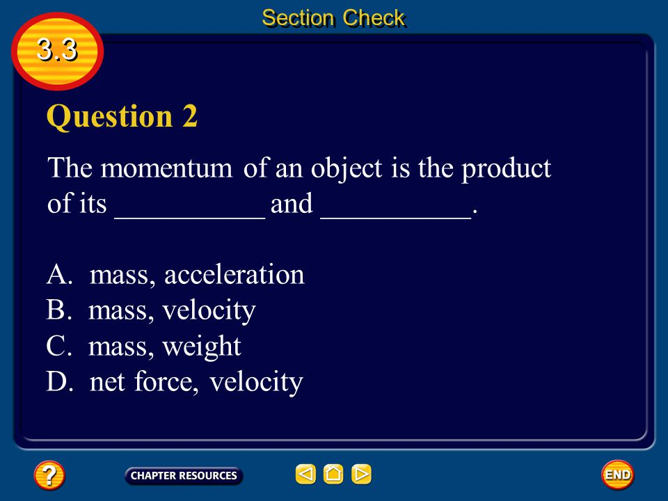 Section Check 3.3. Question 2. The momentum of an object is the product of its __________ and __________.