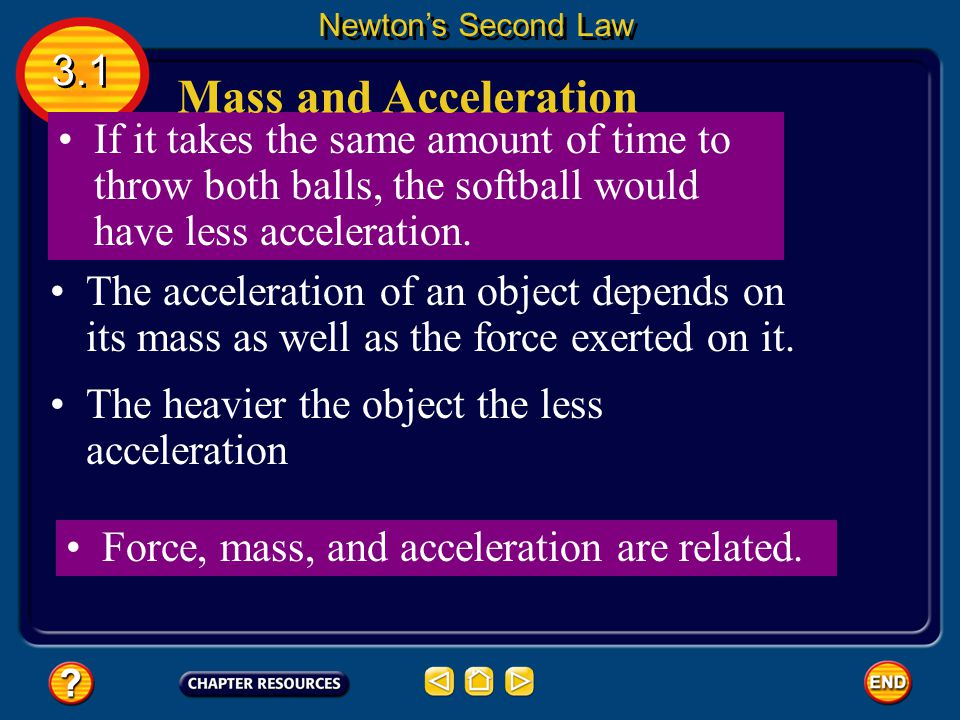 Newton's Second Law 3.1. Mass and Acceleration. If it takes the same amount of time to throw both balls, the softball would have less acceleration.