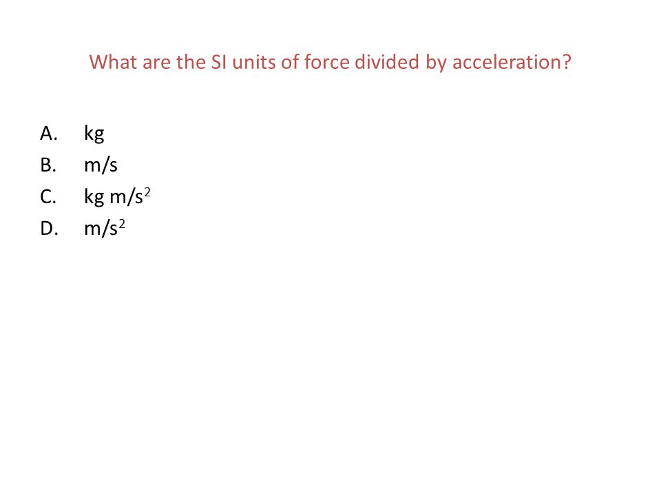 What are the SI units of force divided by acceleration