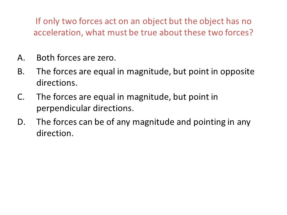 If only two forces act on an object but the object has no acceleration, what must be true about these two forces