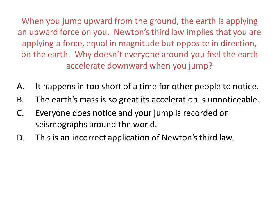 When you jump upward from the ground, the earth is applying an upward force on you. Newton's third law implies that you are applying a force, equal in magnitude but opposite in direction, on the earth. Why doesn't everyone around you feel the earth accelerate downward when you jump