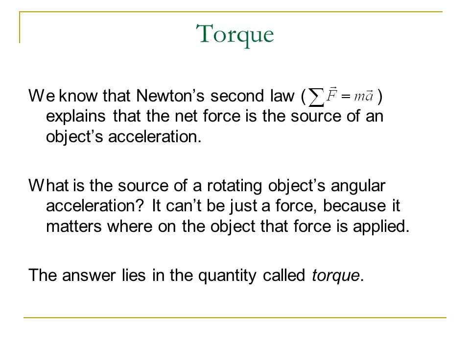 Torque We know that Newton's second law ( ) explains that the net force is the source of an object's acceleration.