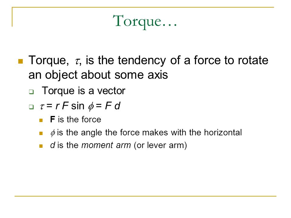 Torque… Torque, t, is the tendency of a force to rotate an object about some axis. Torque is a vector.