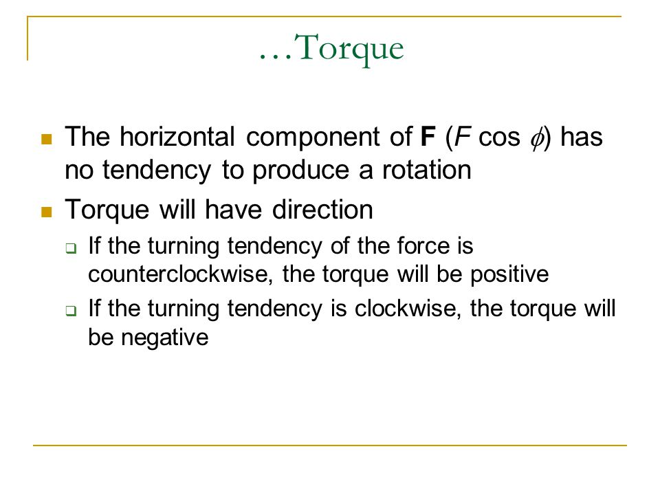 …Torque The horizontal component of F (F cos f) has no tendency to produce a rotation. Torque will have direction.
