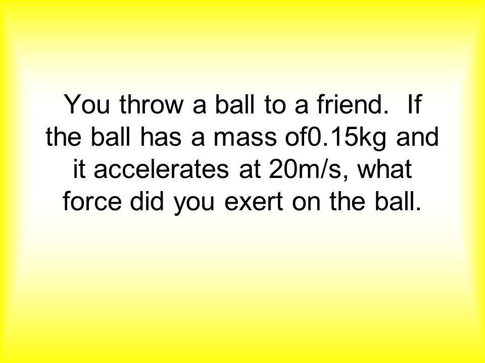 You throw a ball to a friend. If the ball has a mass of0