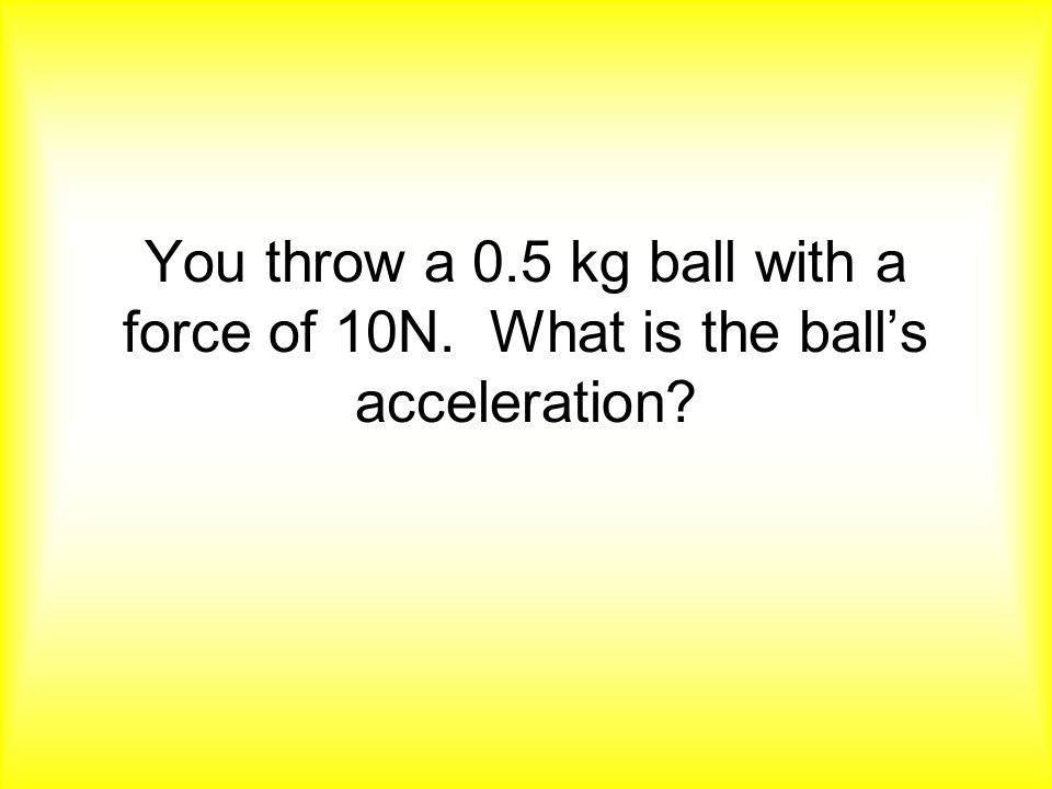 You throw a 0. 5 kg ball with a force of 10N