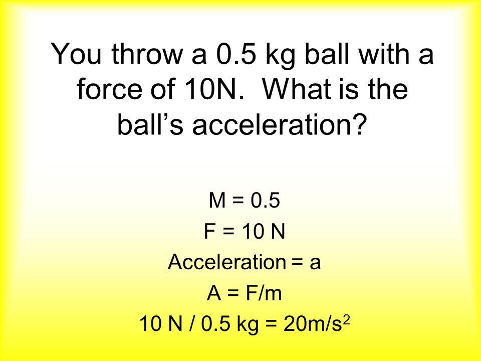 M = 0.5 F = 10 N Acceleration = a A = F/m 10 N / 0.5 kg = 20m/s2