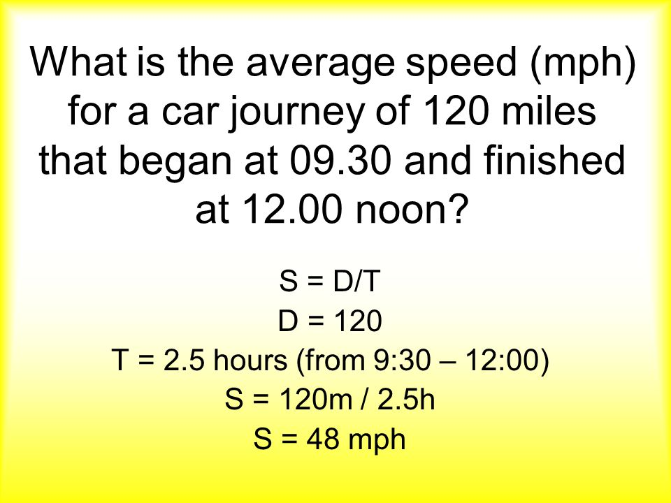 What is the average speed (mph) for a car journey of 120 miles that began at 09.30 and finished at 12.00 noon