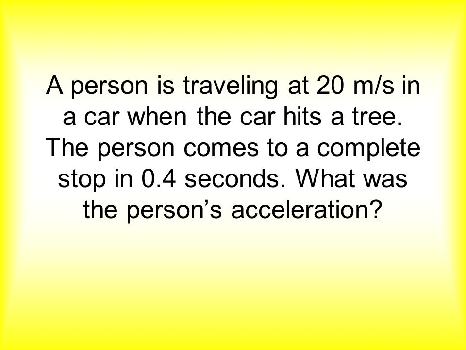 A person is traveling at 20 m/s in a car when the car hits a tree