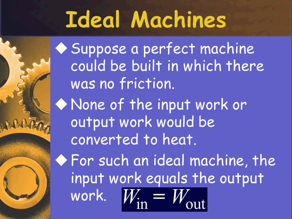 Ideal Machines Suppose a perfect machine could be built in which there was no friction.