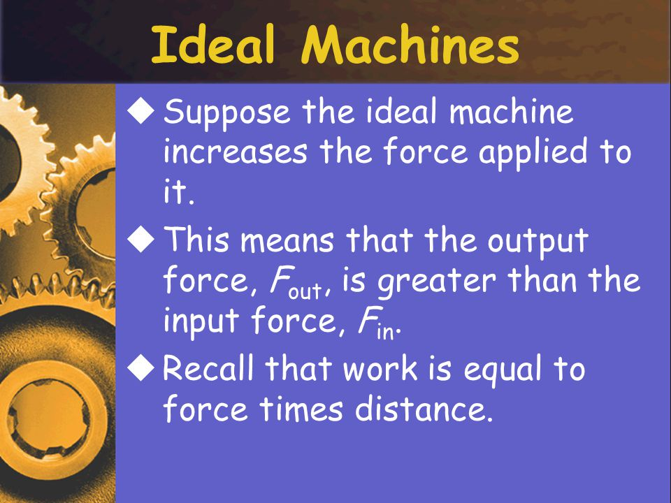 Ideal Machines Suppose the ideal machine increases the force applied to it.