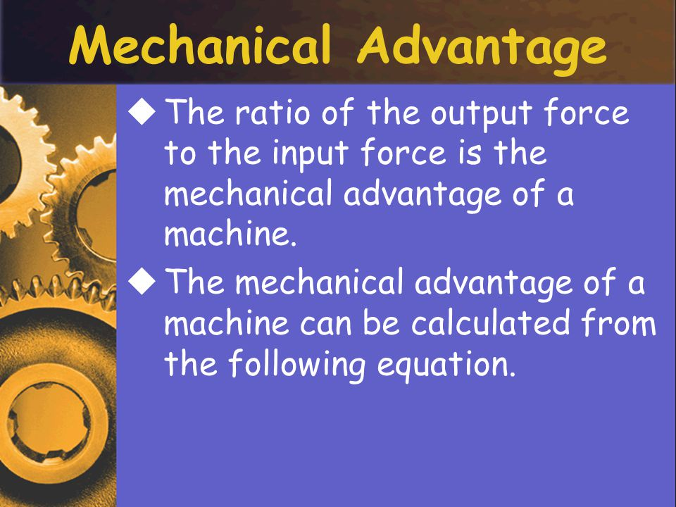 Mechanical Advantage The ratio of the output force to the input force is the mechanical advantage of a machine.