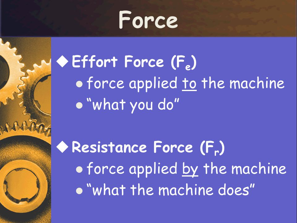 Force Effort Force (Fe) force applied to the machine what you do