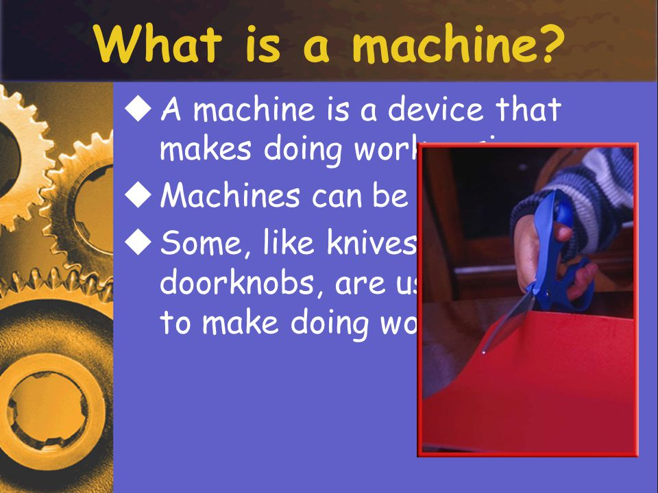 What is a machine A machine is a device that makes doing work easier
