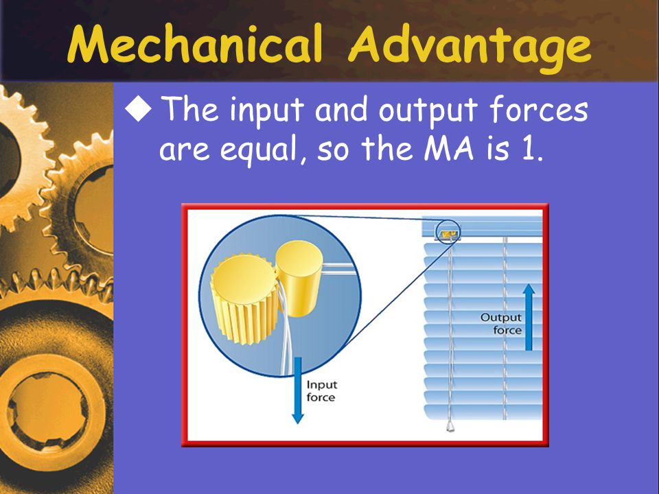 Mechanical Advantage The input and output forces are equal, so the MA is 1.
