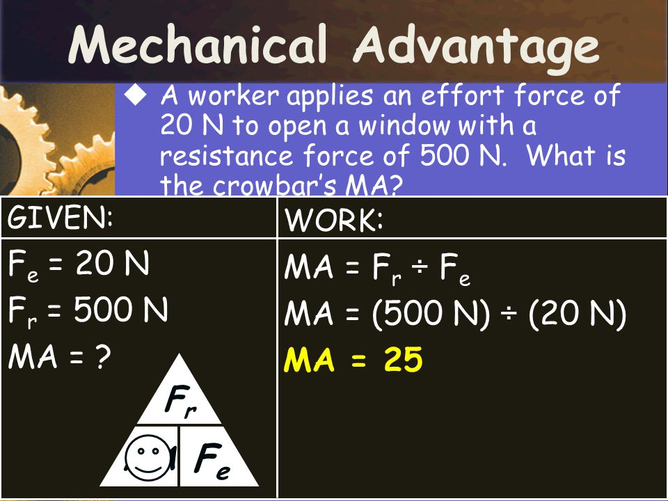 Mechanical Advantage Fe Fr MA Fe = 20 N MA = Fr ÷ Fe Fr = 500 N
