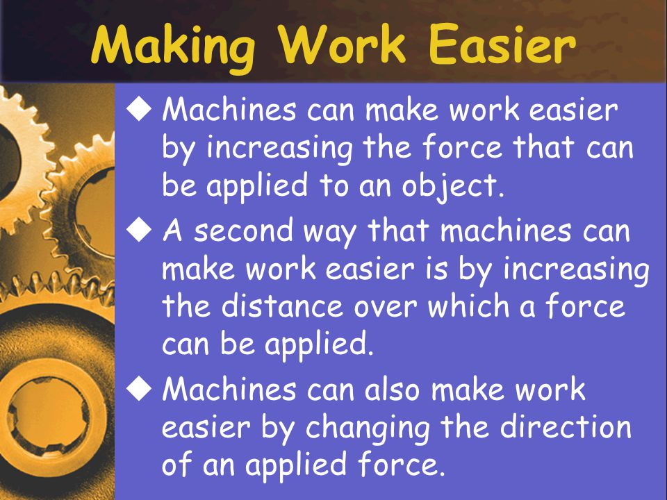 Making Work Easier Machines can make work easier by increasing the force that can be applied to an object.