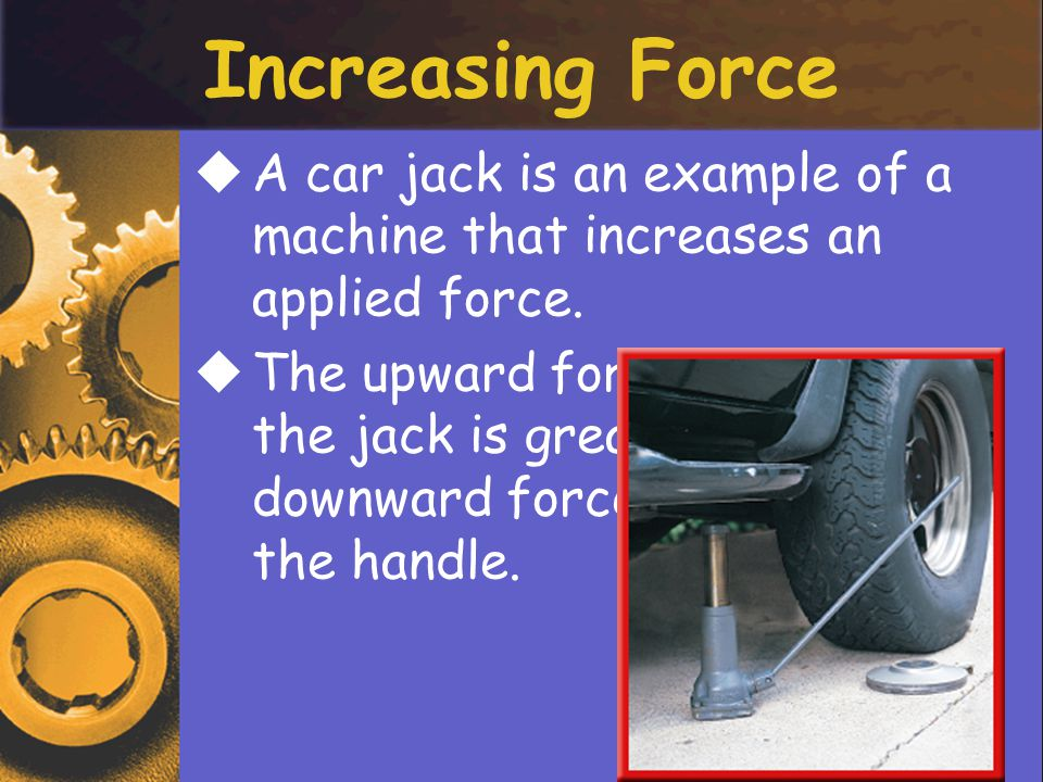 Increasing Force A car jack is an example of a machine that increases an applied force.
