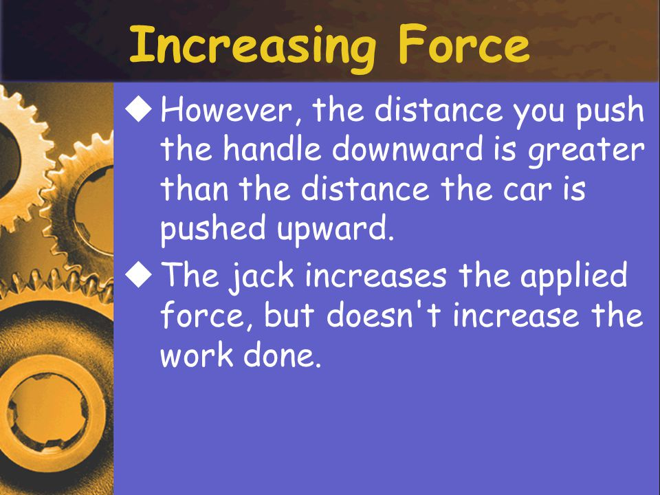Increasing Force However, the distance you push the handle downward is greater than the distance the car is pushed upward.
