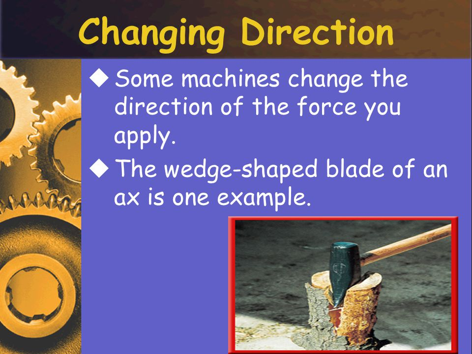 Changing Direction Some machines change the direction of the force you apply.