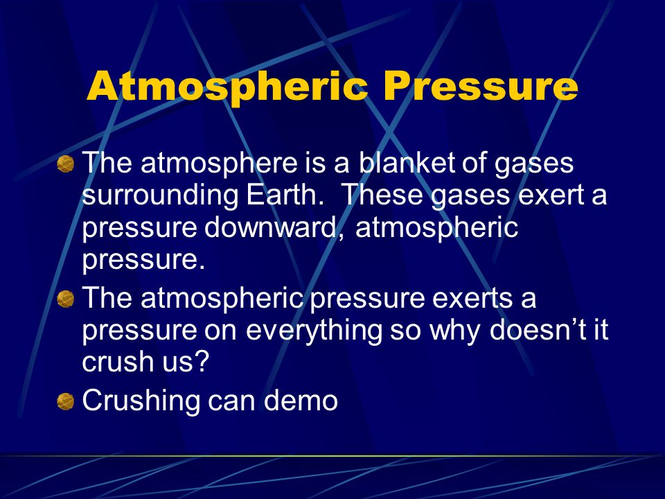 Atmospheric Pressure The atmosphere is a blanket of gases surrounding Earth. These gases exert a pressure downward, atmospheric pressure.