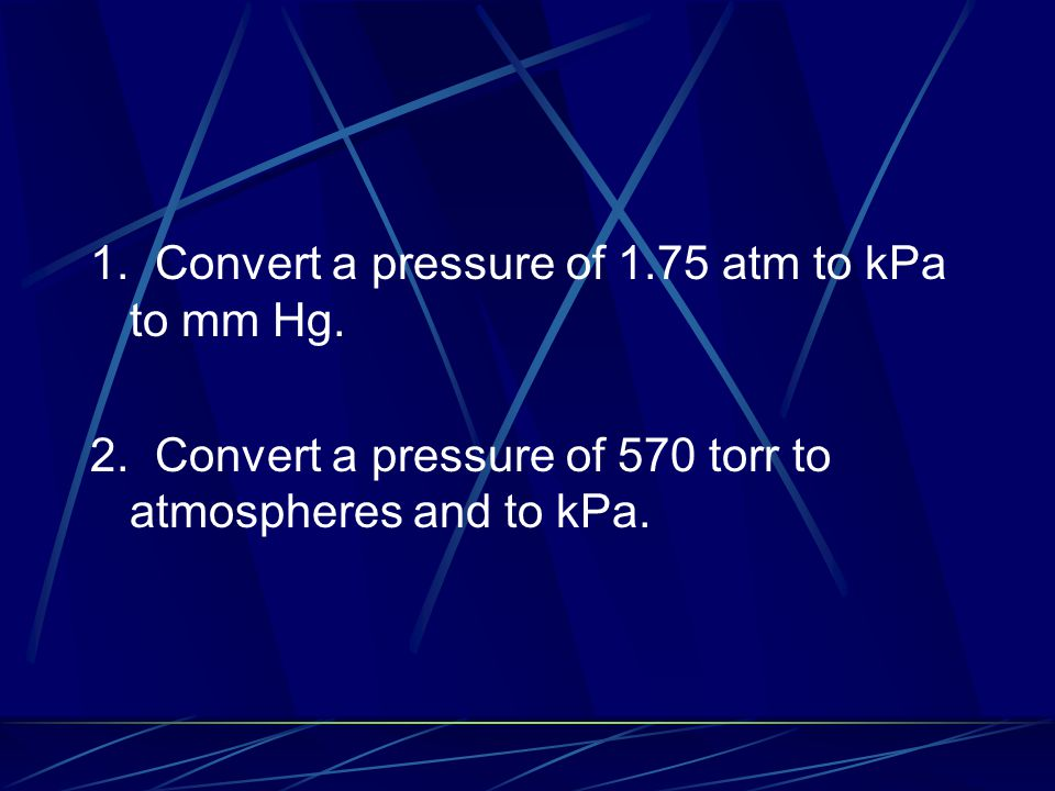 1. Convert a pressure of 1.75 atm to kPa to mm Hg.