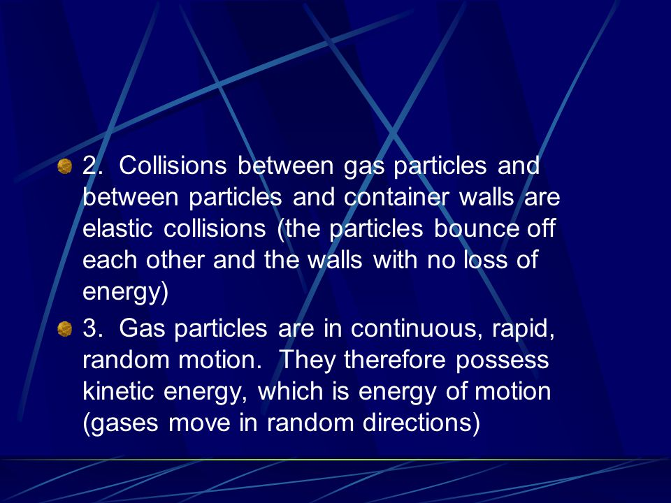 2. Collisions between gas particles and between particles and container walls are elastic collisions (the particles bounce off each other and the walls with no loss of energy)