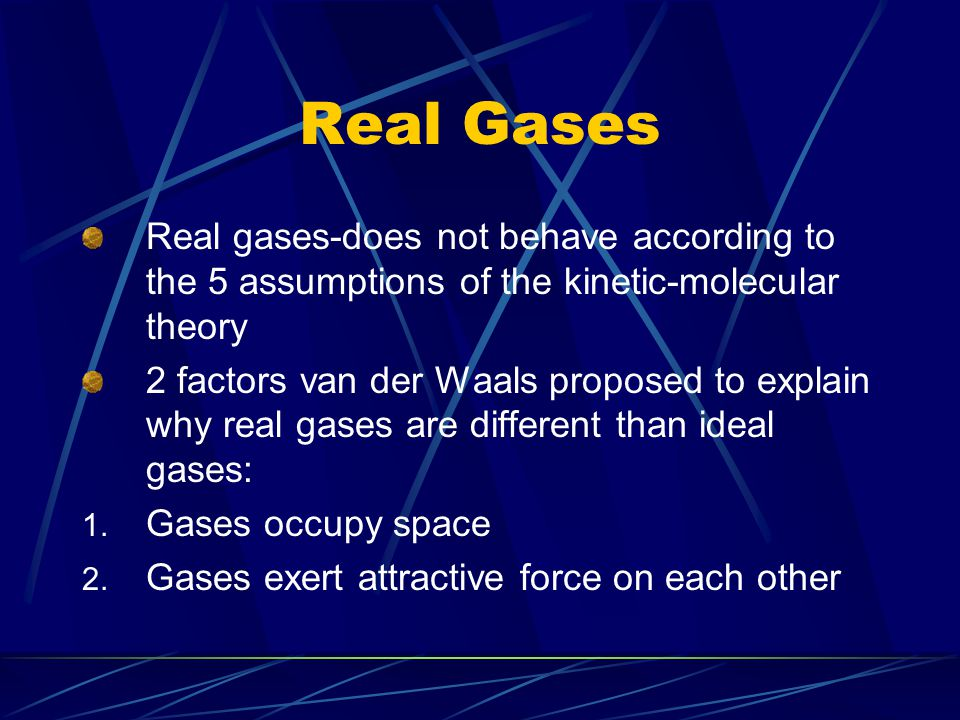 Real Gases Real gases-does not behave according to the 5 assumptions of the kinetic-molecular theory.