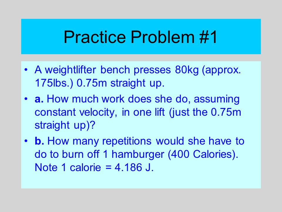 Practice Problem #1 A weightlifter bench presses 80kg (approx. 175lbs.) 0.75m straight up.