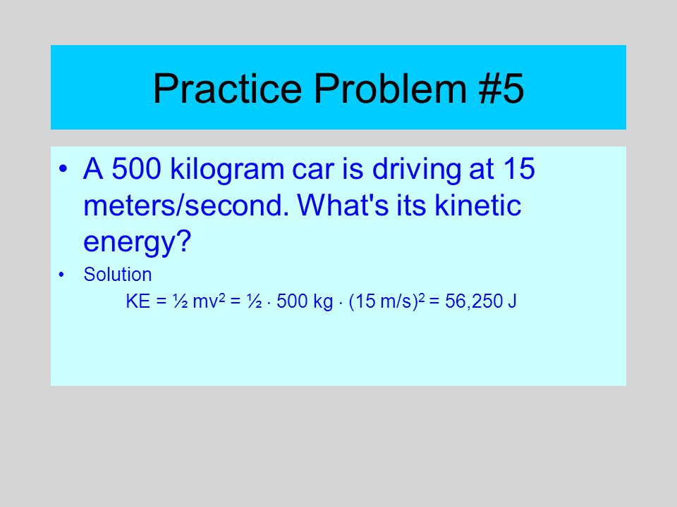 Practice Problem #5 A 500 kilogram car is driving at 15 meters/second. What s its kinetic energy Solution.