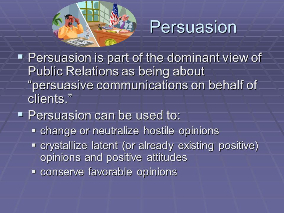 Persuasion Persuasion is part of the dominant view of Public Relations as being about persuasive communications on behalf of clients.