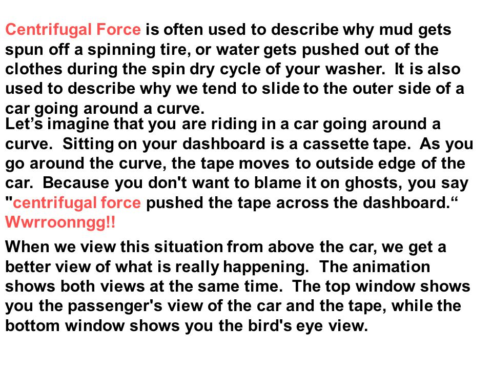 Centrifugal Force is often used to describe why mud gets spun off a spinning tire, or water gets pushed out of the clothes during the spin dry cycle of your washer. It is also used to describe why we tend to slide to the outer side of a car going around a curve.