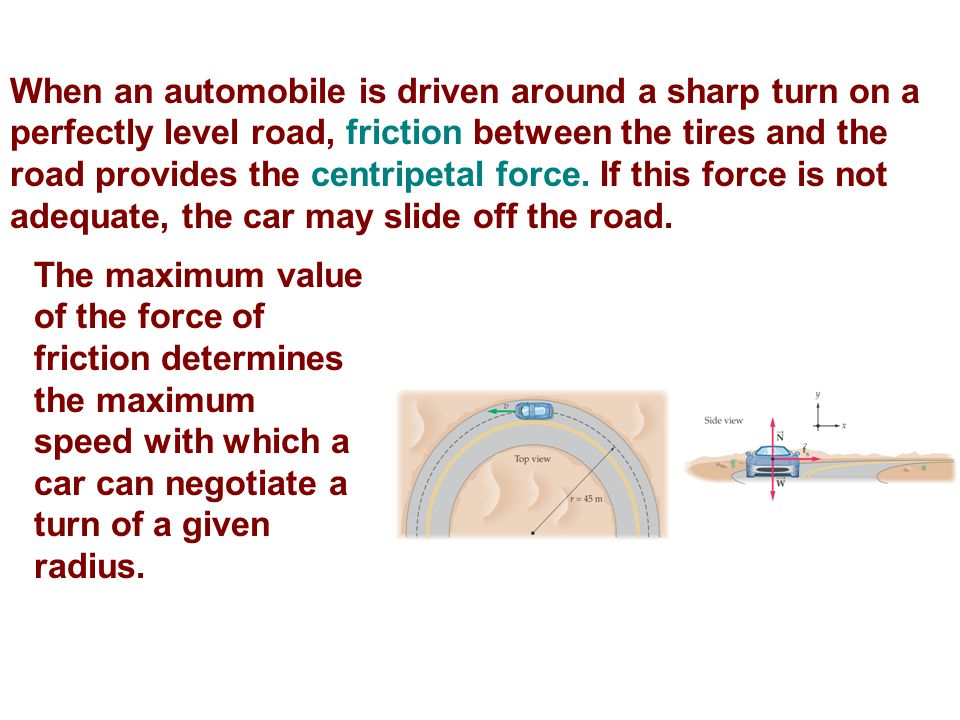 When an automobile is driven around a sharp turn on a perfectly level road, friction between the tires and the road provides the centripetal force. If this force is not adequate, the car may slide off the road.