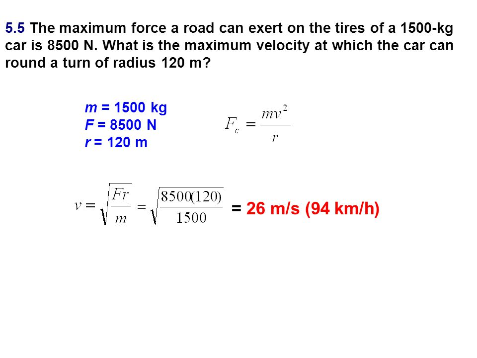 5.5 The maximum force a road can exert on the tires of a 1500-kg car is 8500 N. What is the maximum velocity at which the car can round a turn of radius 120 m