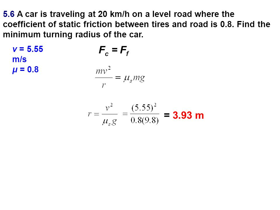 5.6 A car is traveling at 20 km/h on a level road where the coefficient of static friction between tires and road is 0.8. Find the minimum turning radius of the car.