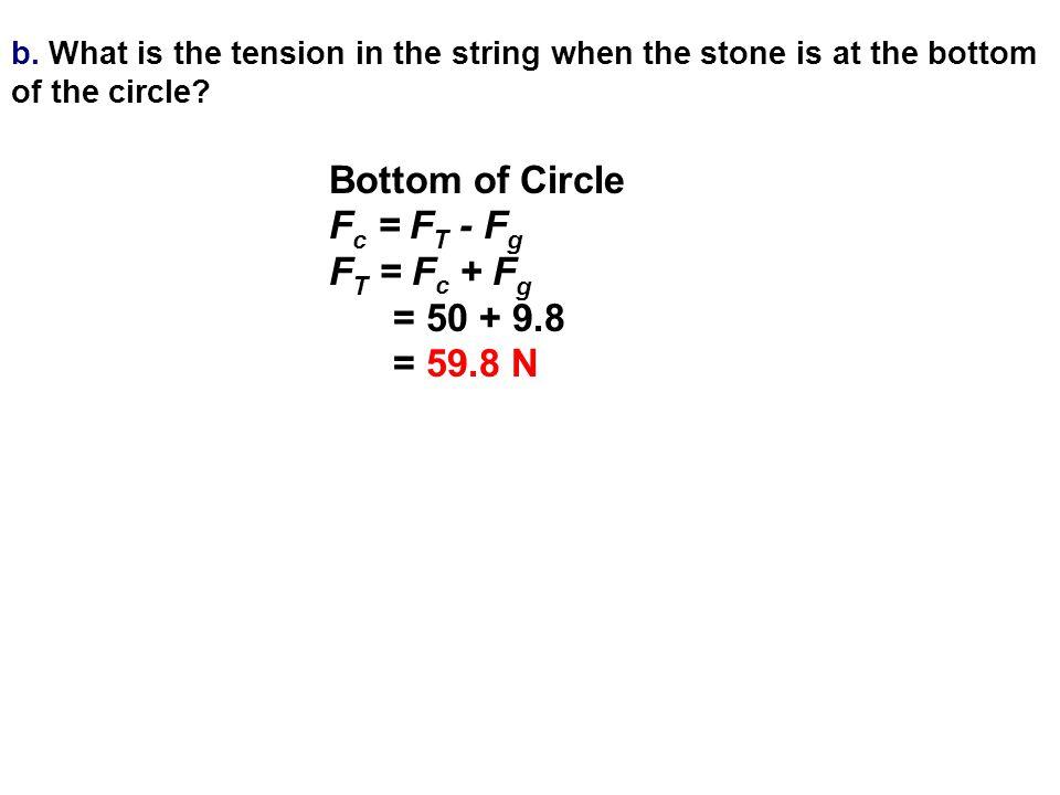 Bottom of Circle Fc = FT - Fg FT = Fc + Fg = 50 + 9.8 = 59.8 N