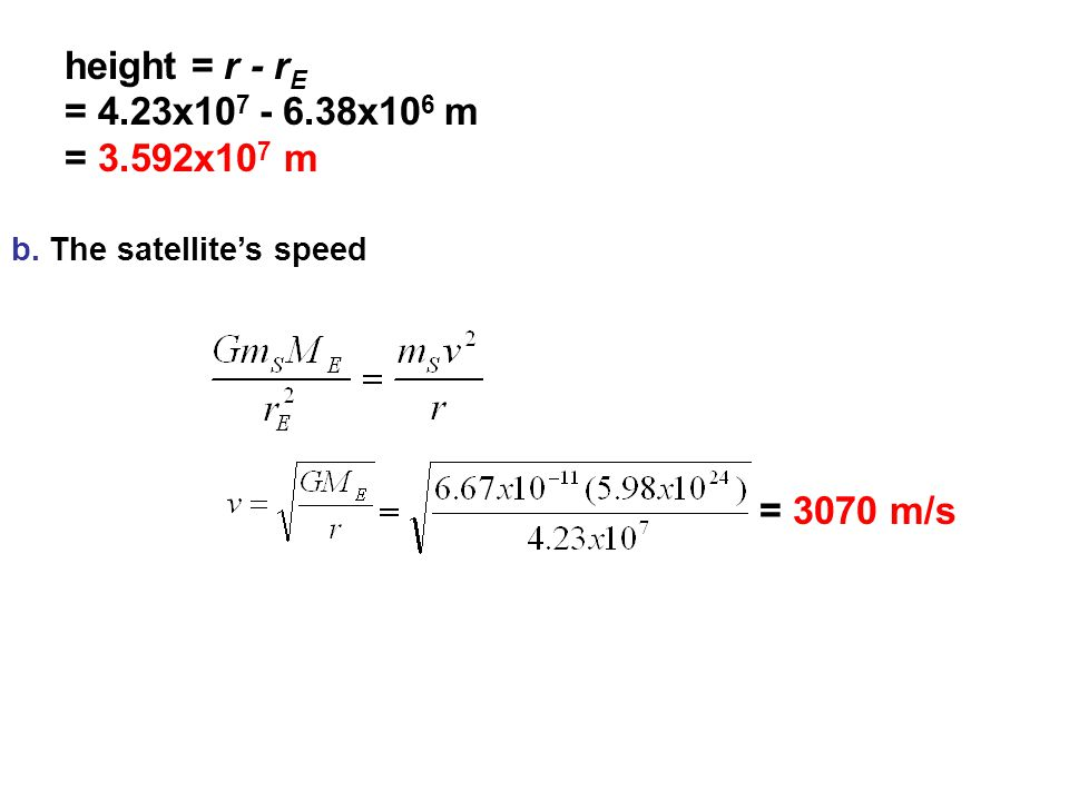 height = r - rE = 4.23x107 - 6.38x106 m = 3.592x107 m = 3070 m/s