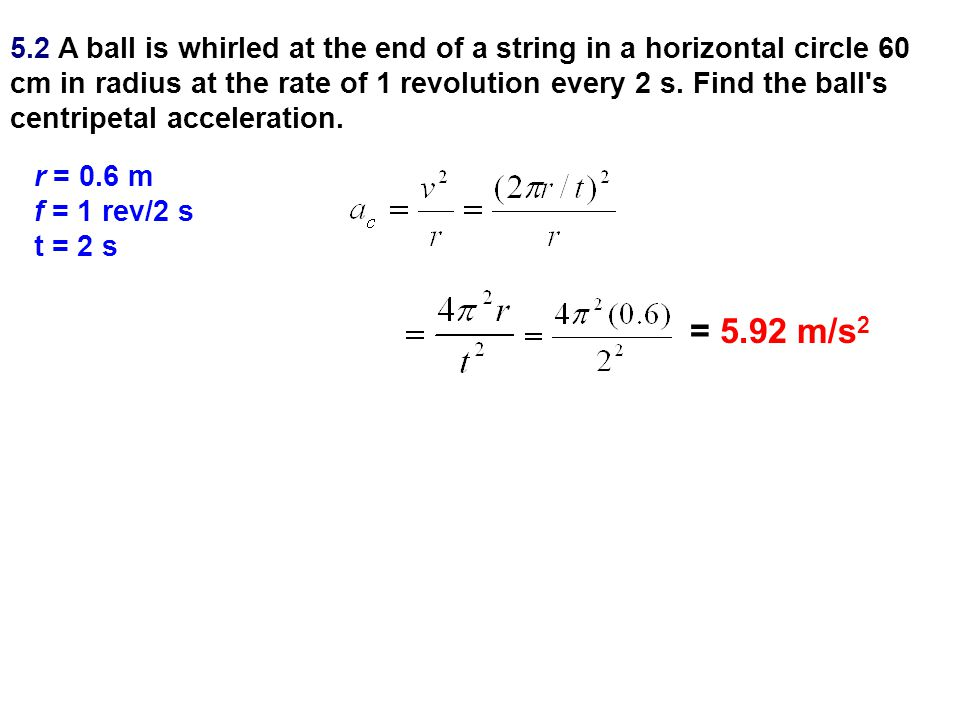 5.2 A ball is whirled at the end of a string in a horizontal circle 60 cm in radius at the rate of 1 revolution every 2 s. Find the ball s centripetal acceleration.