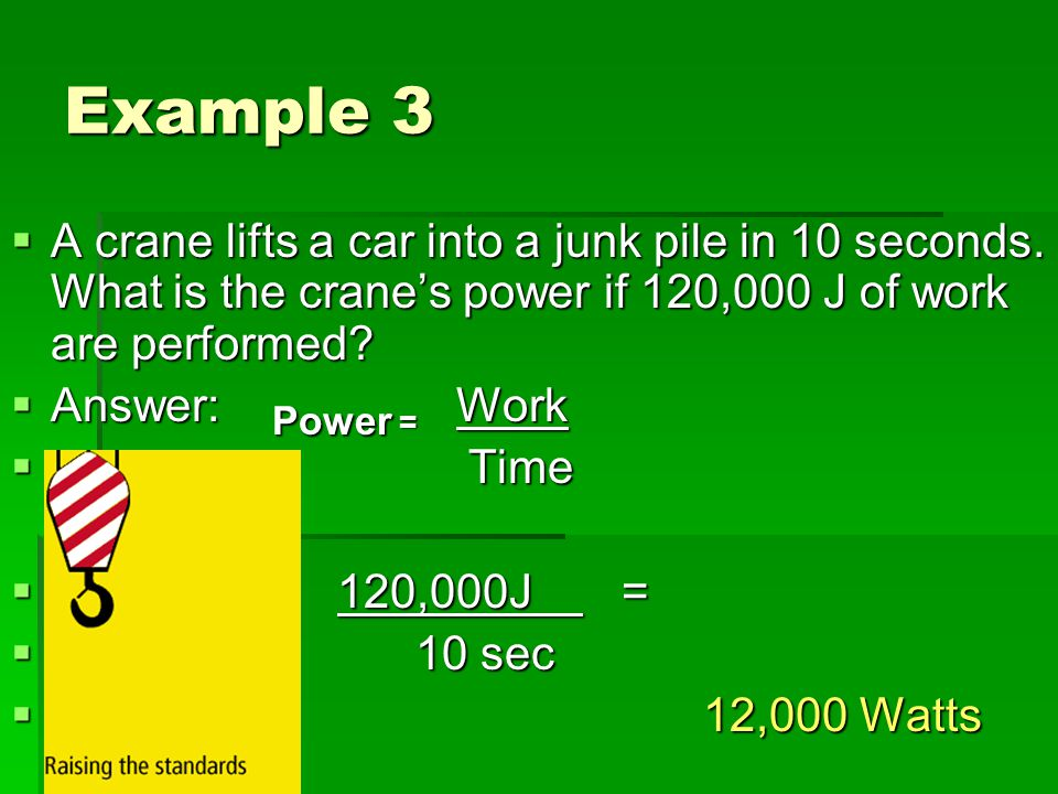 Example 3 A crane lifts a car into a junk pile in 10 seconds. What is the crane's power if 120,000 J of work are performed