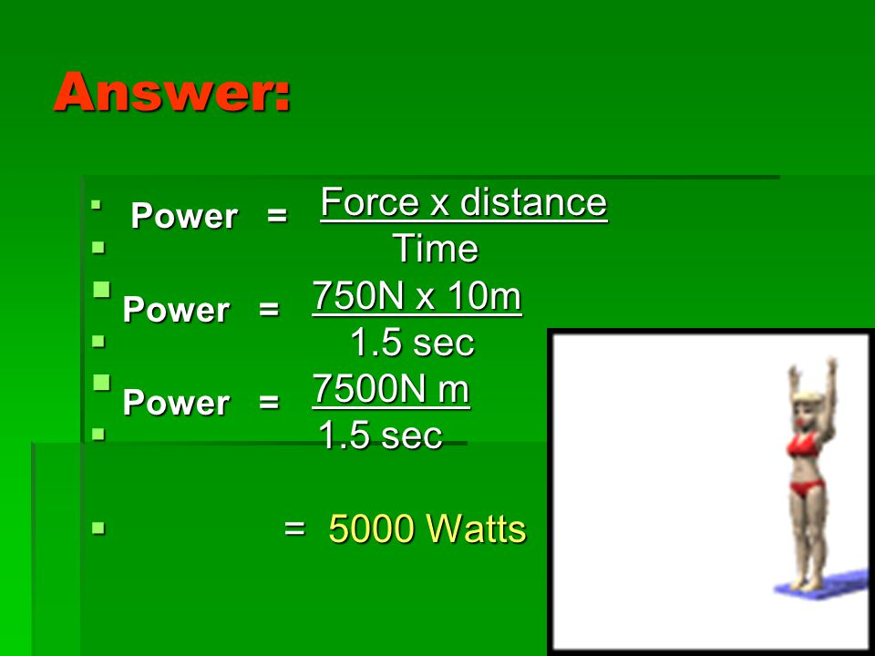 Answer: Power = 750N x 10m Power = 7500N m Time 1.5 sec = 5000 Watts