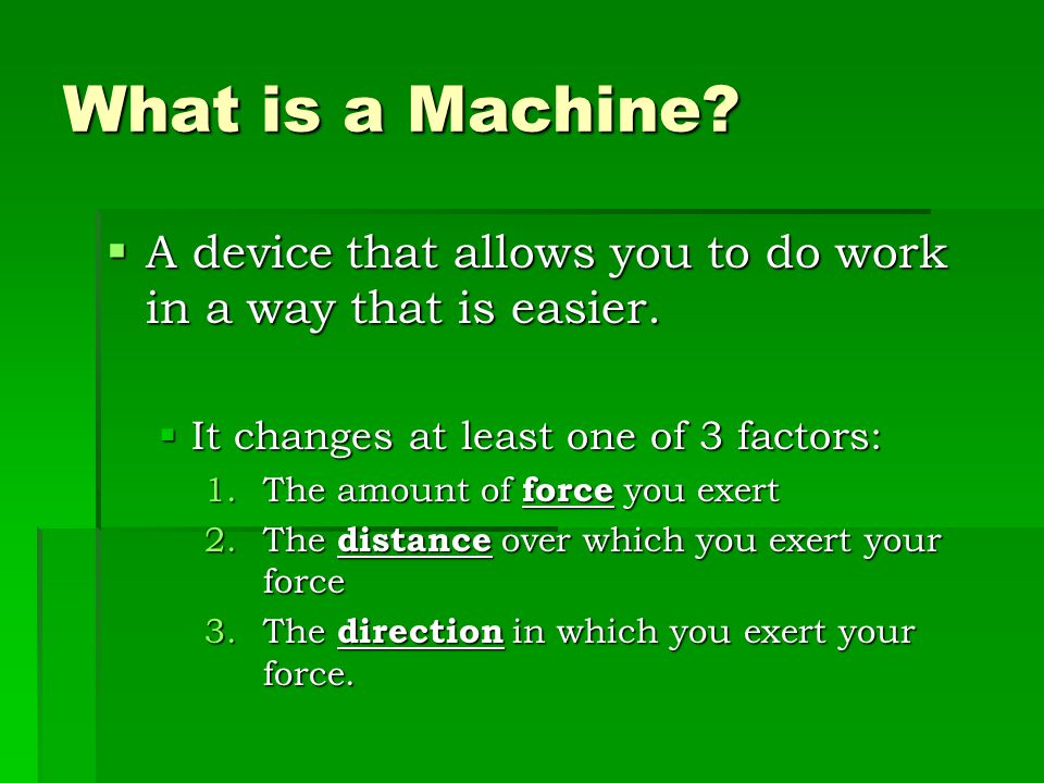 What is a Machine A device that allows you to do work in a way that is easier. It changes at least one of 3 factors: