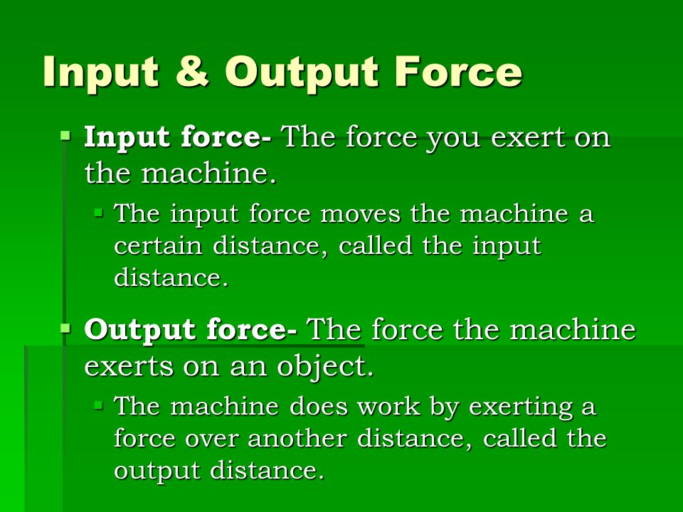 Input & Output Force Input force- The force you exert on the machine.