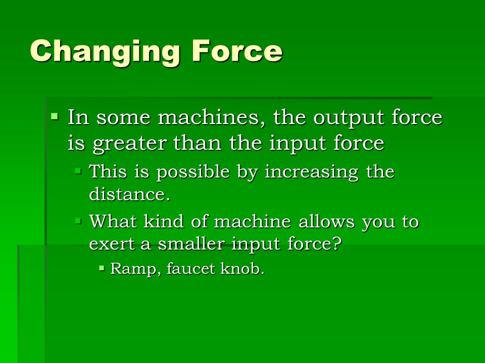 Changing Force In some machines, the output force is greater than the input force. This is possible by increasing the distance.