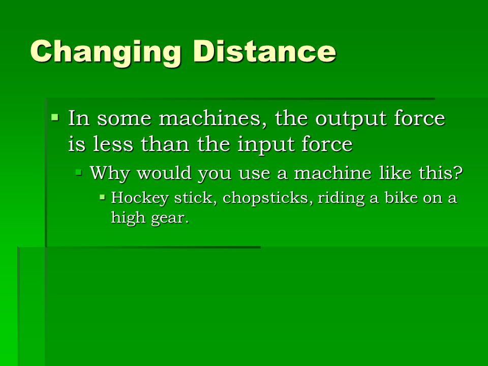 Changing Distance In some machines, the output force is less than the input force. Why would you use a machine like this