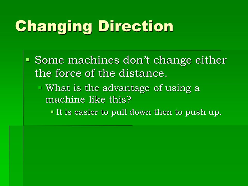 Changing Direction Some machines don't change either the force of the distance. What is the advantage of using a machine like this