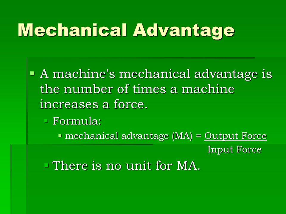 Mechanical Advantage A machine s mechanical advantage is the number of times a machine increases a force.