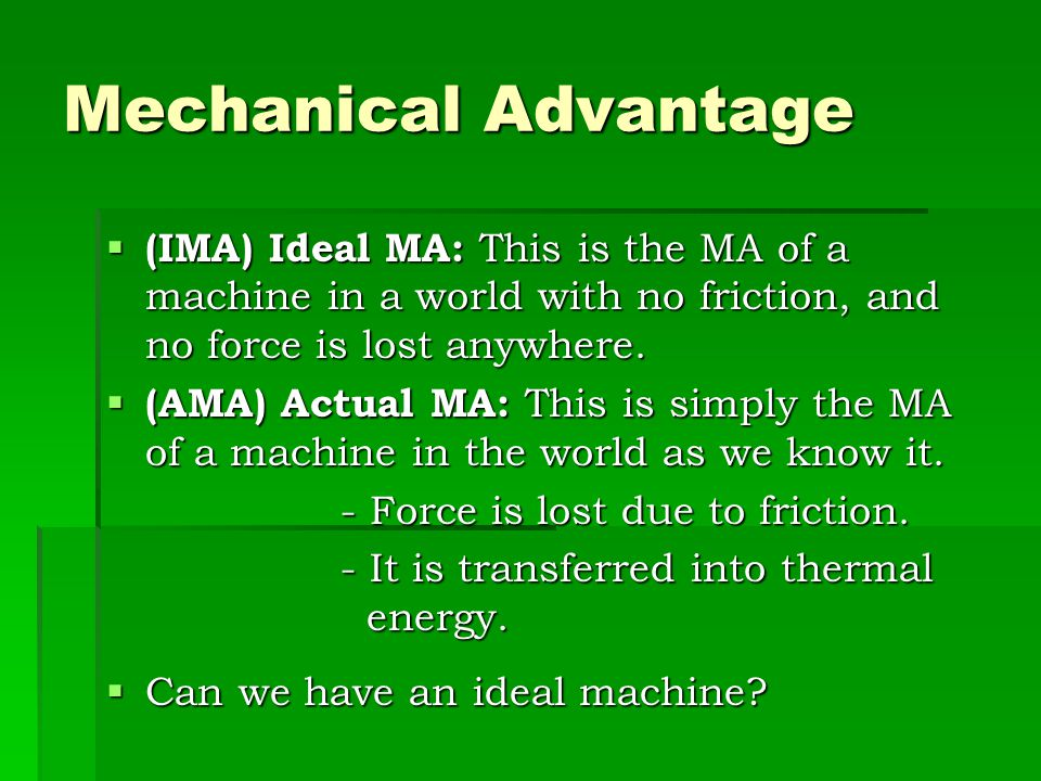 Mechanical Advantage (IMA) Ideal MA: This is the MA of a machine in a world with no friction, and no force is lost anywhere.