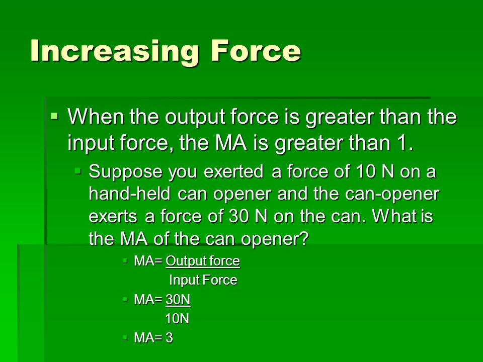 Increasing Force When the output force is greater than the input force, the MA is greater than 1.