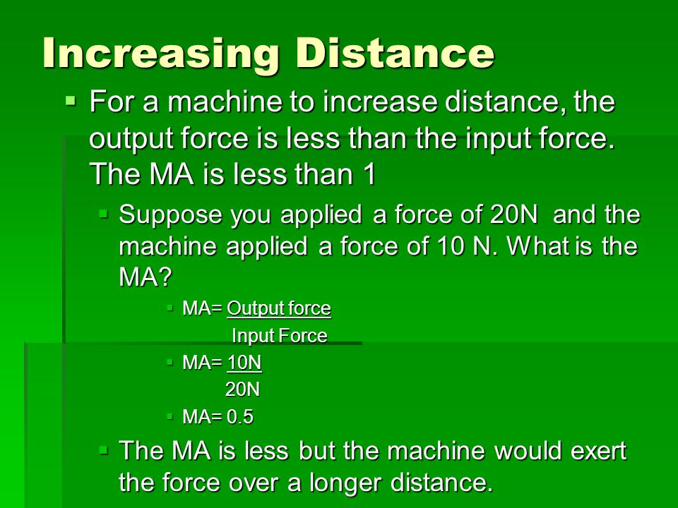 Increasing Distance For a machine to increase distance, the output force is less than the input force. The MA is less than 1.