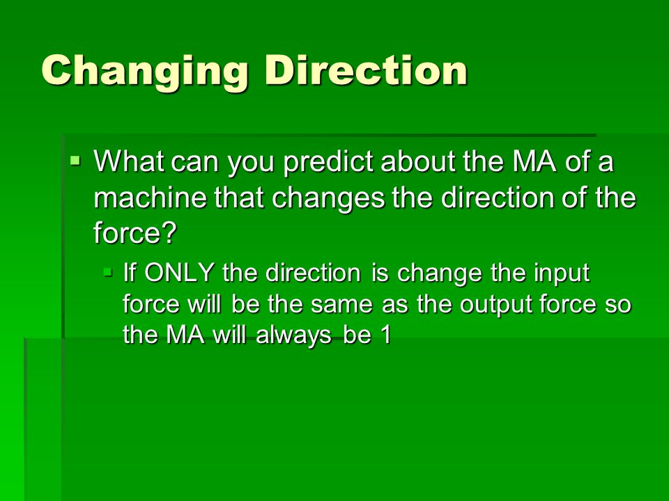Changing Direction What can you predict about the MA of a machine that changes the direction of the force